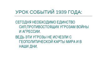 УРОК СОБЫТИЙ 1939 ГОДА: СЕГОДНЯ НЕОБХОДИМО ЕДИНСТВО СИЛ,ПРОТИВОСТОЯЩИХ УГРОЗА