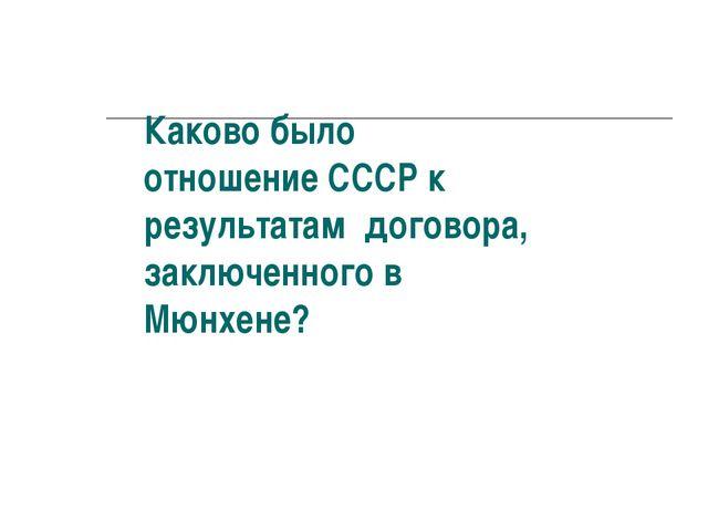 Каково было отношение СССР к результатам договора, заключенного в Мюнхене?
