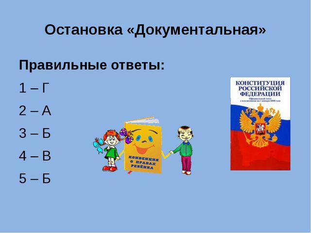 Остановка «Документальная» Правильные ответы: 1 – Г 2 – А 3 – Б 4 – В 5 – Б