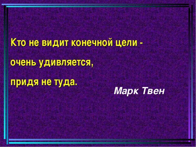 Кто не видит конечной цели - очень удивляется, придя не туда. Марк Твен