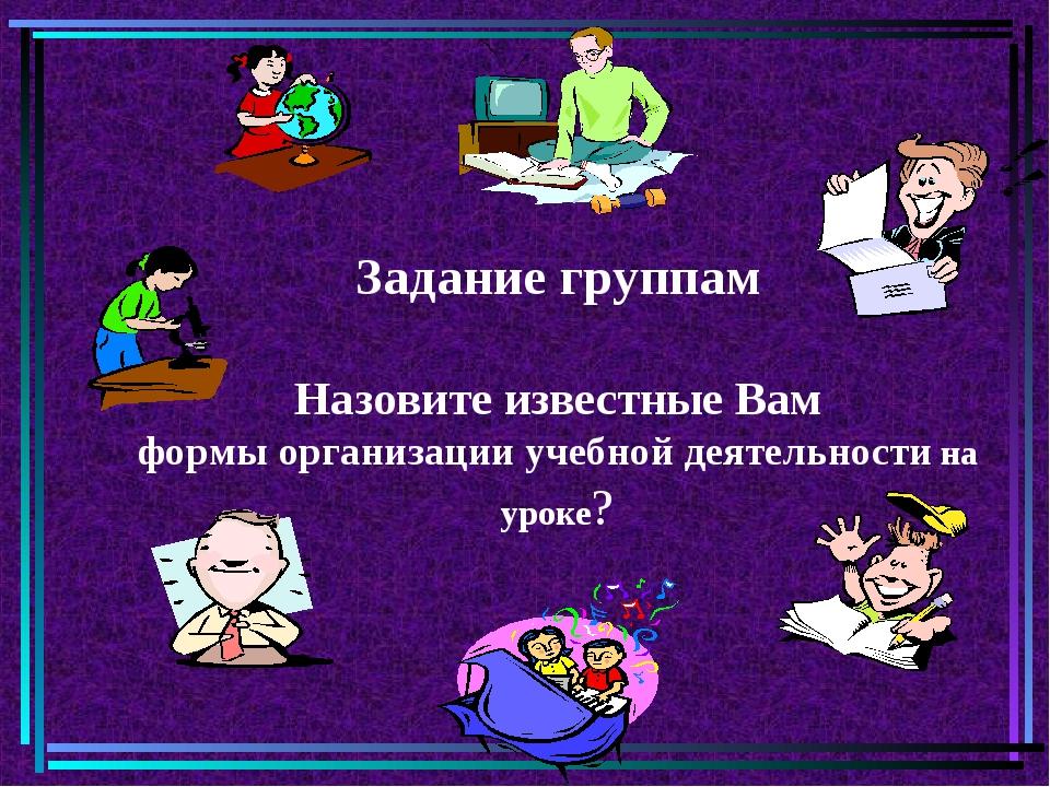 Задание группам Назовите известные Вам формы организации учебной деятельности...