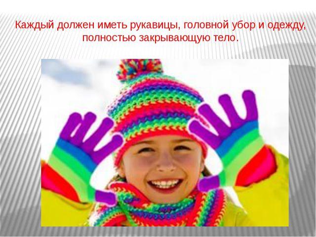 Каждый должен иметь рукавицы, головной убор и одежду, полностью закрывающую т...