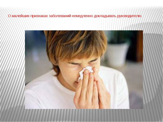 О малейших признаках заболеваний немедленно докладывать руководителю.