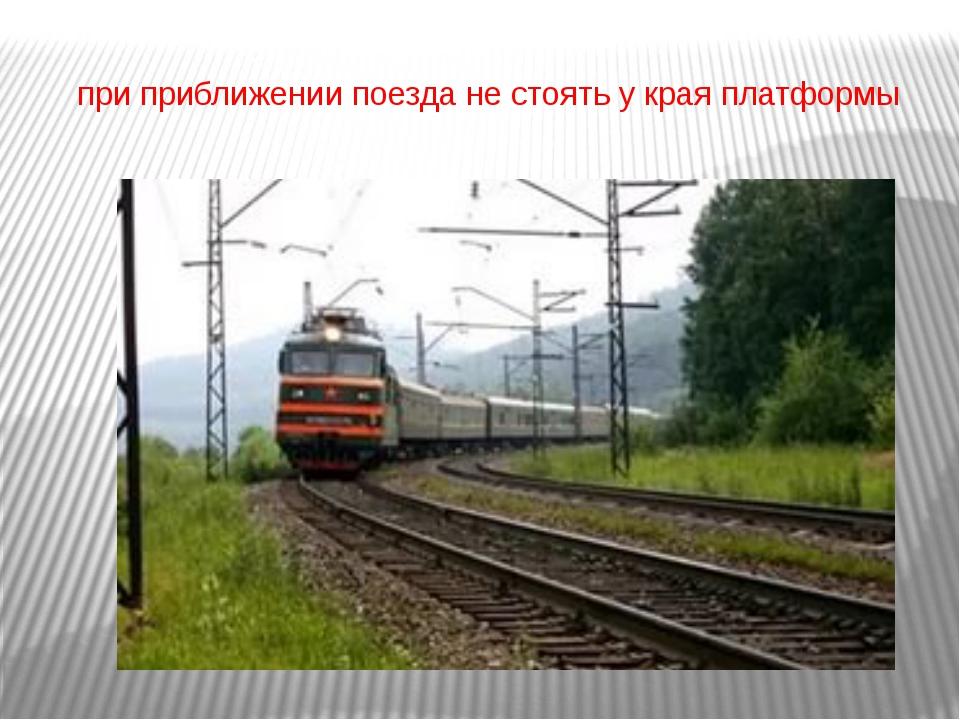 при приближении поезда не стоять у края платформы