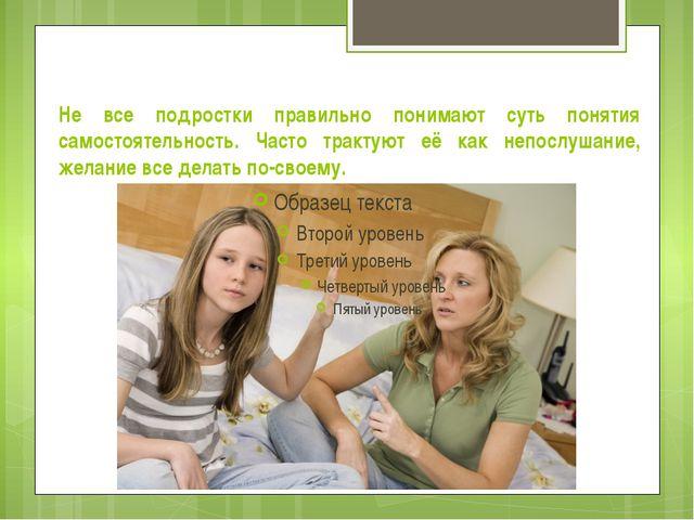 Не все подростки правильно понимают суть понятия самостоятельность. Часто тра...