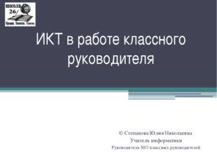 ИКТ в работе классного руководителя © Степанова Юлия Николаевна Учитель инфор