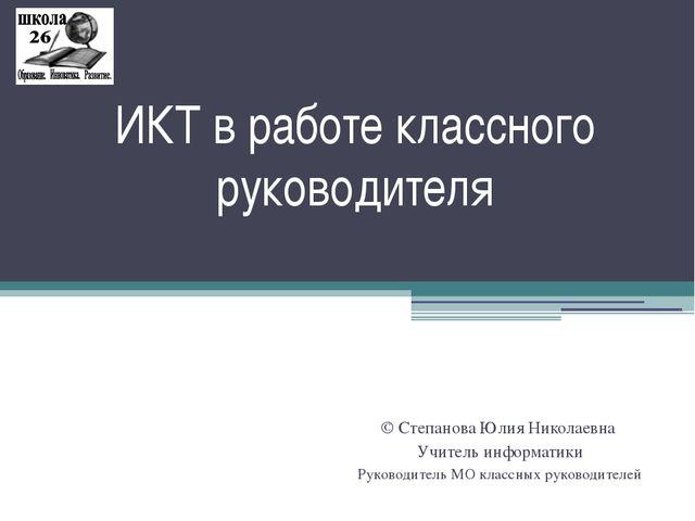 ИКТ в работе классного руководителя © Степанова Юлия Николаевна Учитель инфор...