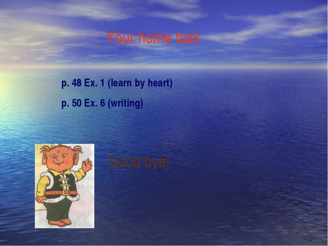 Your home task . p. 48 Ex. 1 (learn by heart) p. 50 Ex. 6 (writing) Good bye!