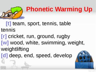 Phonetic Warming Up 	[t] team, sport, tennis, table tennis  [r] cricket, run,