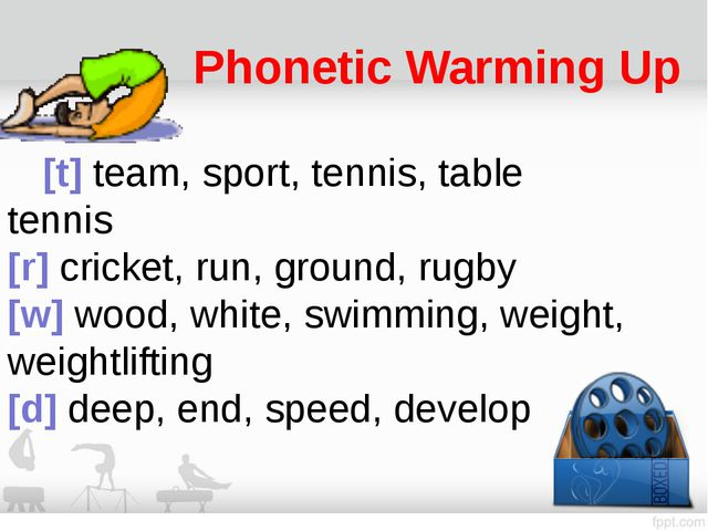 Phonetic Warming Up 	[t] team, sport, tennis, table tennis  [r] cricket, run,...