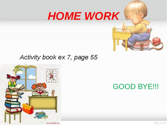 HOME WORK Activity book ex 7, page 55 GOOD BYE!!!