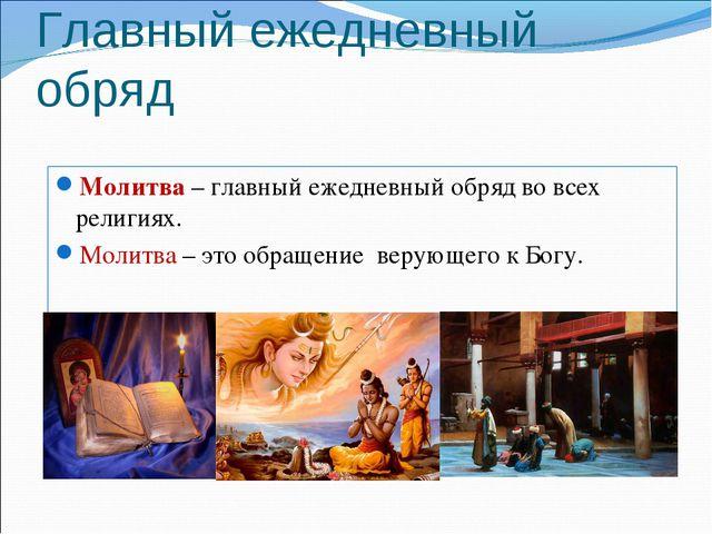 Главный ежедневный обряд Молитва – главный ежедневный обряд во всех религиях....