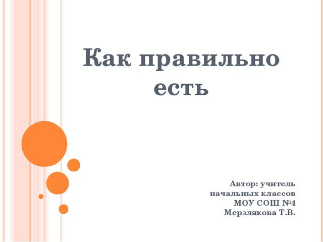 Как правильно есть Автор: учитель начальных классов МОУ СОШ №4 Мерзлякова Т.В.