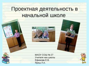 Проектная деятельность в начальной школе МАОУ СОШ № 27 Учителя нач.школы Ефим