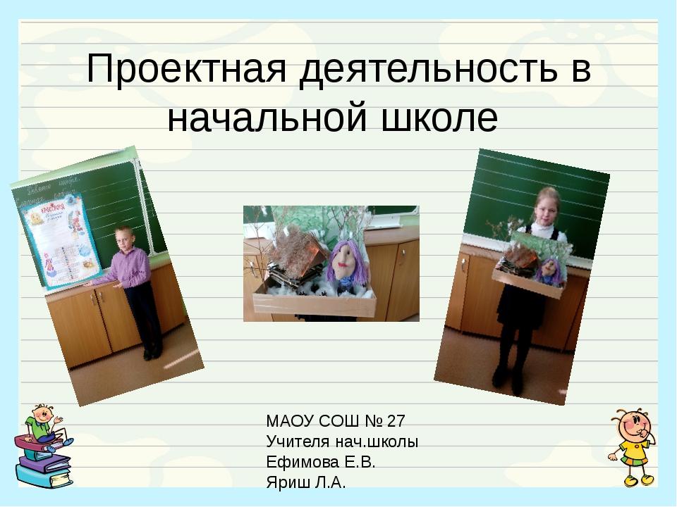 Проектная деятельность в начальной школе МАОУ СОШ № 27 Учителя нач.школы Ефим...