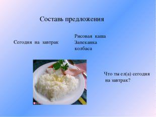 Составь предложения Сегодня на завтрак Рисовая каша Запеканка колбаса Что ты