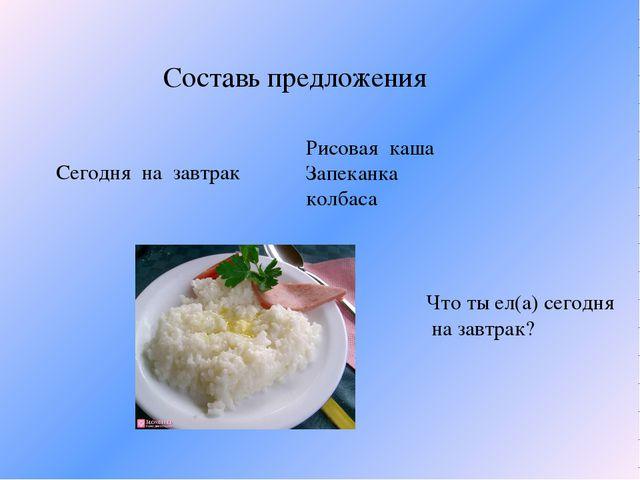 Составь предложения Сегодня на завтрак Рисовая каша Запеканка колбаса Что ты...