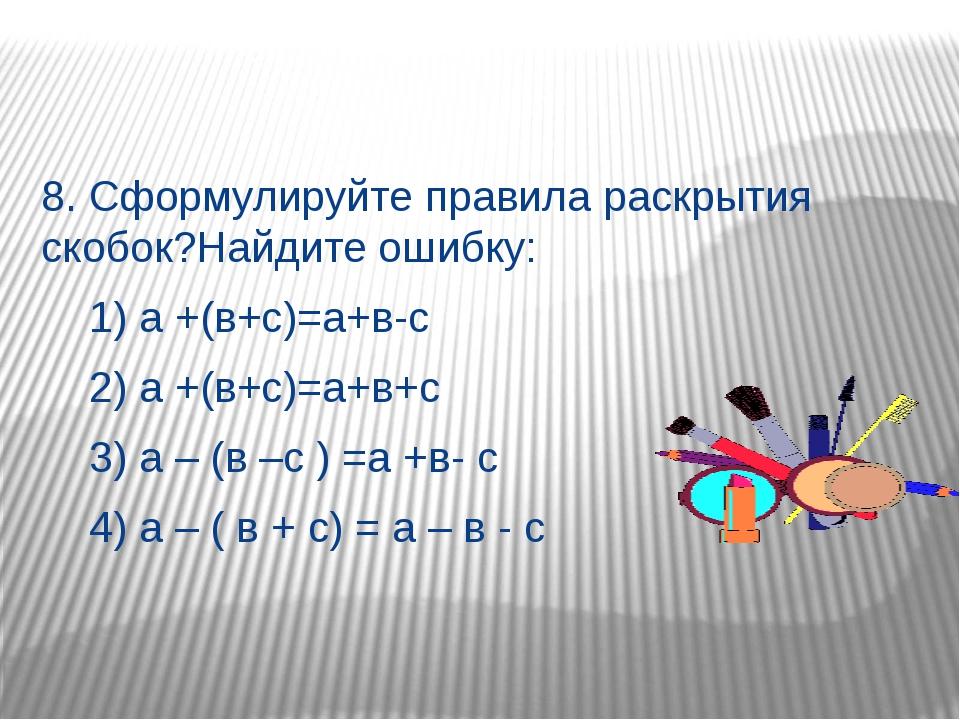 8. Сформулируйте правила раскрытия скобок?Найдите ошибку: 1) а +(в+с)=а+в-с...