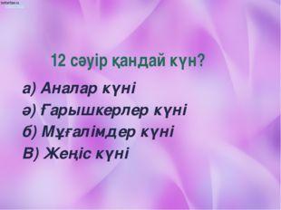 12 сәуір қандай күн? а) Аналар күні ә) Ғарышкерлер күні б) Мұғалімдер күні В)