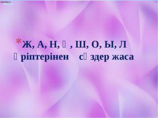 Ж, А, Н, Қ, Ш, О, Ы, Л әріптерінен сөздер жаса