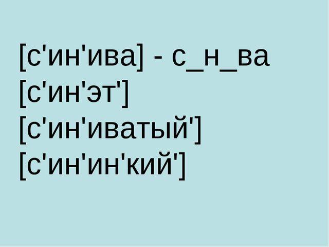 [с'ин'ива] - с_н_ва [с'ин'эт'] [с'ин'иватый'][с'ин'ин'кий']