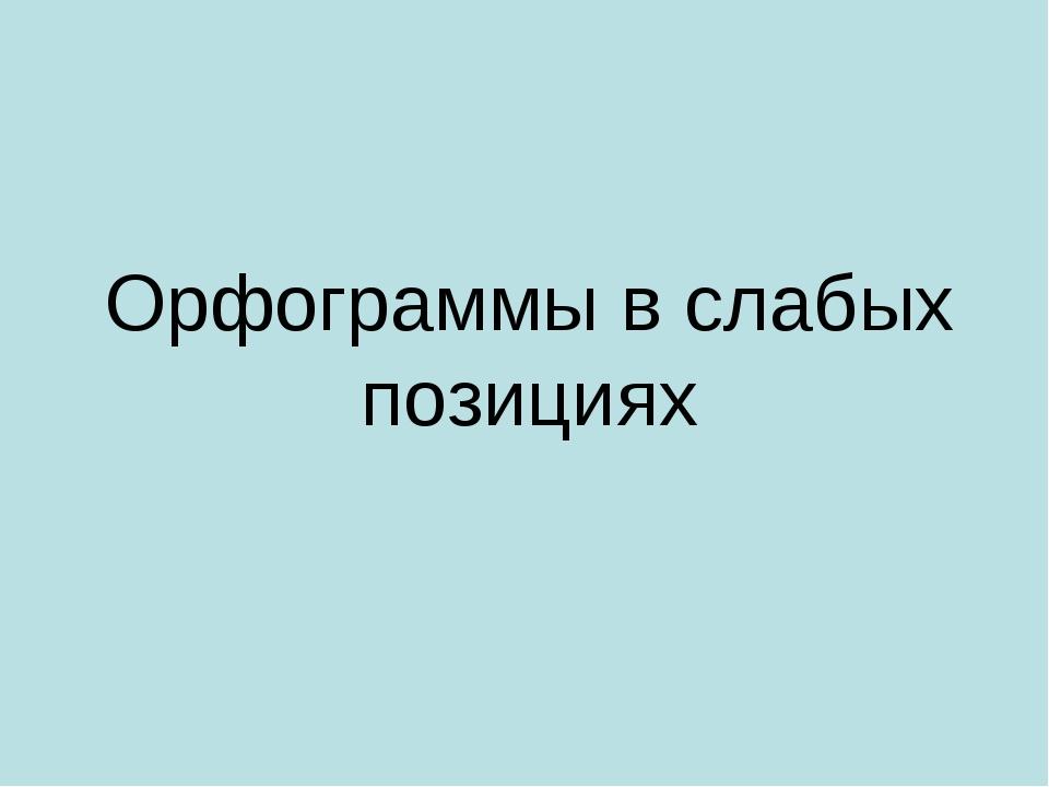 Орфограммы в слабых позициях