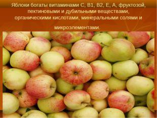 Яблоки богаты витаминами С, В1, В2, Е, А, фруктозой, пектиновыми и дубильными