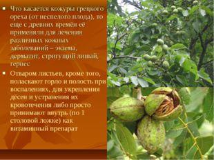 Что касается кожуры грецкого ореха (от неспелого плода), то еще с древних вре