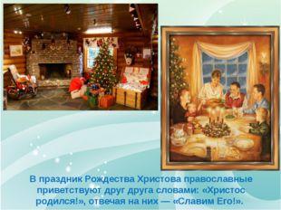 В праздник Рождества Христова православные приветствуют друг друга словами: «