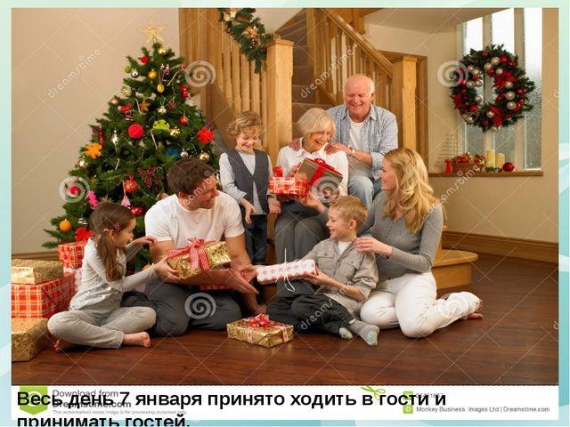 Весь день 7 января принято ходить в гости и принимать гостей.
