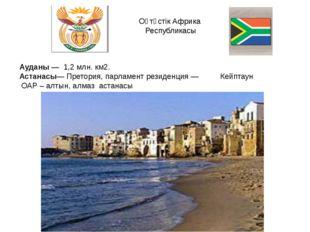 Оңтүстік Африка Республикасы Ауданы — 1,2 млн. км2. Астанасы— Претория, парла