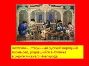 Хохлома— старинный русский народный промысел, родившийся в XVIвеке в округе Н