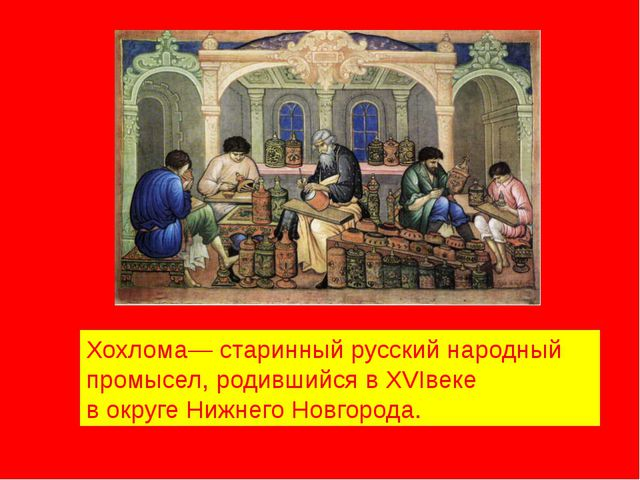 Хохлома— старинный русский народный промысел, родившийся в XVIвеке в округе Н...
