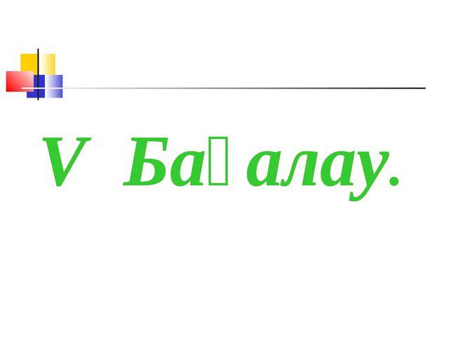 V Бағалау. V Бағалау.