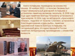 Книги Астафьева переведены на множество языков. 29 ноября 2002 г. в поселке О