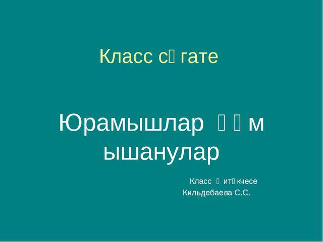Класс сәгате Юрамышлар һәм ышанулар Класс җитәкчесе Кильдебаева С.С.