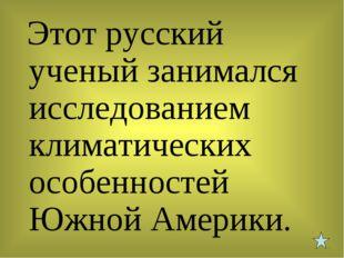 Этот русский ученый занимался исследованием климатических особенностей Южной