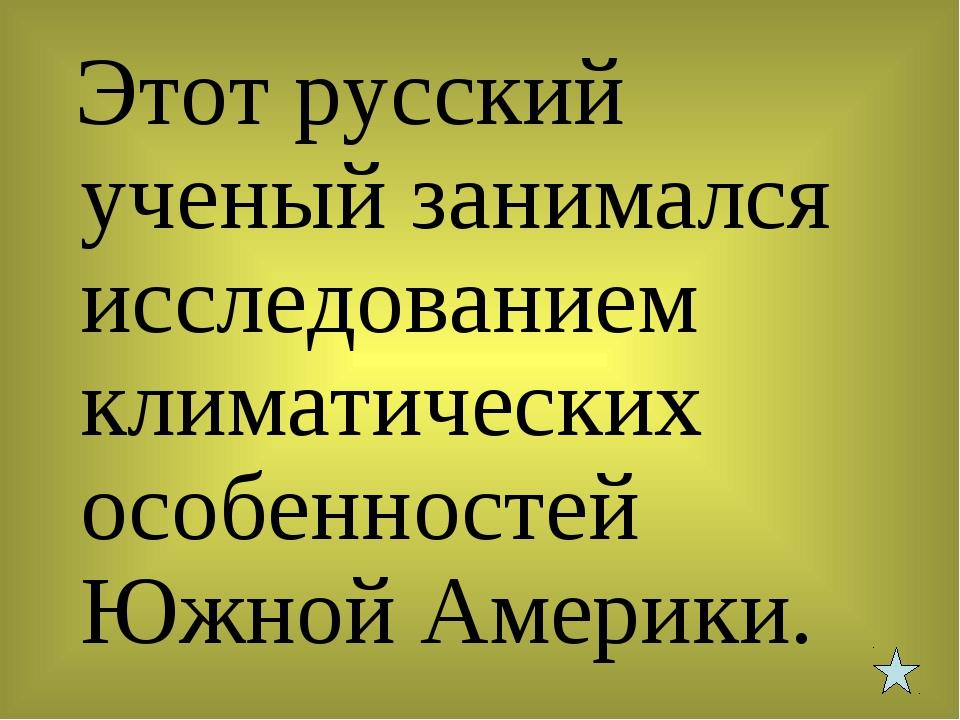 Этот русский ученый занимался исследованием климатических особенностей Южной...