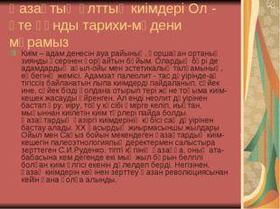 Қазақтың ұлттық киімдері Ол - өте құнды тарихи-мәдени мұрамыз Киім – адам ден
