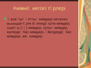 Киімнің негізгі түрлері Қазақтың ұлттық киімдері негізінен мынандай түрге бөл