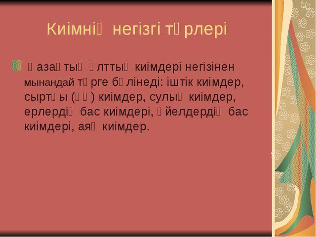 Киімнің негізгі түрлері Қазақтың ұлттық киімдері негізінен мынандай түрге бөл...