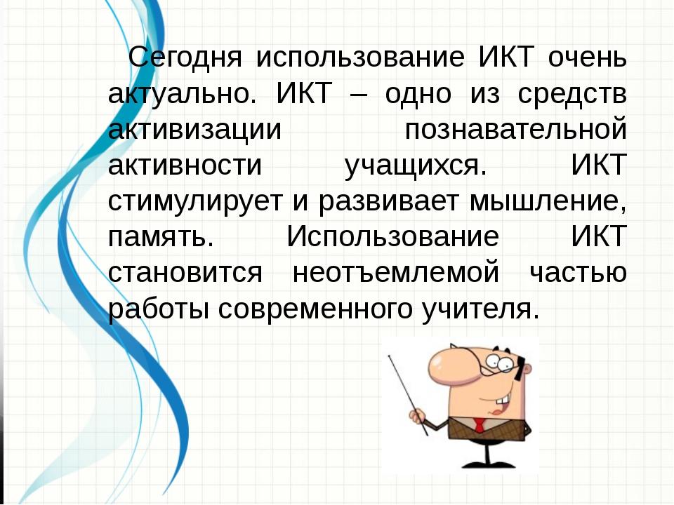 Сегодня использование ИКТ очень актуально. ИКТ – одно из средств активизац...
