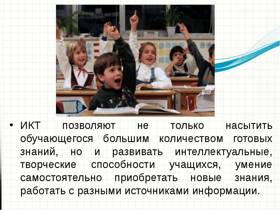 ИКТ позволяют не только насытить обучающегося большим количеством готовых зн...