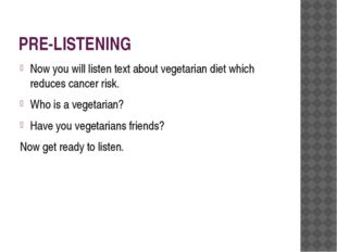 PRE-LISTENING Now you will listen text about vegetarian diet which reduces ca