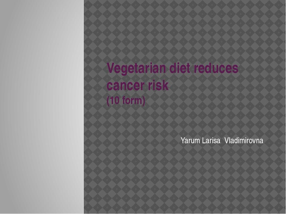 Vegetarian diet reduces cancer risk (10 form) Yarum Larisa Vladimirovna
