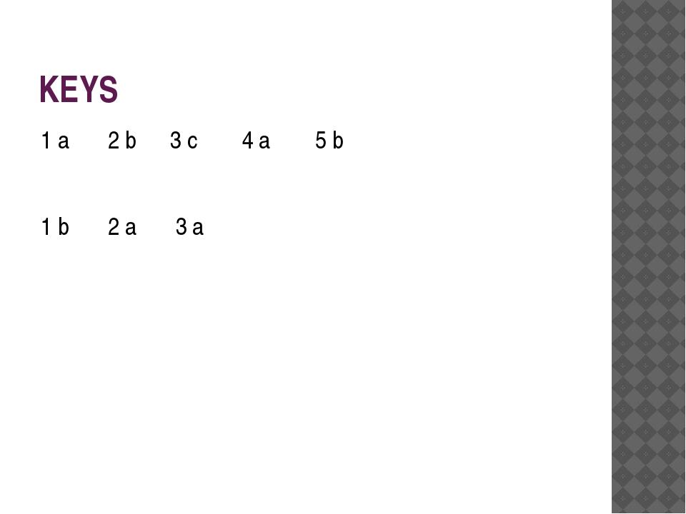 KEYS 1 a 2 b 3 c 4 a 5 b 1 b 2 a 3 a