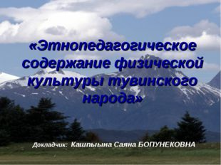 «Этнопедагогическое содержание физической культуры тувинского народа» Докладч