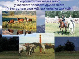 У хорошего коня хозяев много, у хорошего человека друзей много («Эки аъттын э