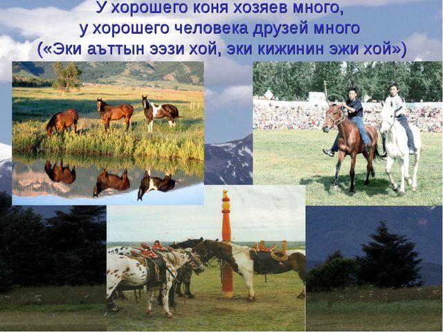 У хорошего коня хозяев много, у хорошего человека друзей много («Эки аъттын э...