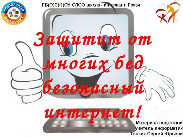 Защитит от многих бед безопасный интернет! ГБ(О)С(К)ОУ С(К)О школа - интернат...